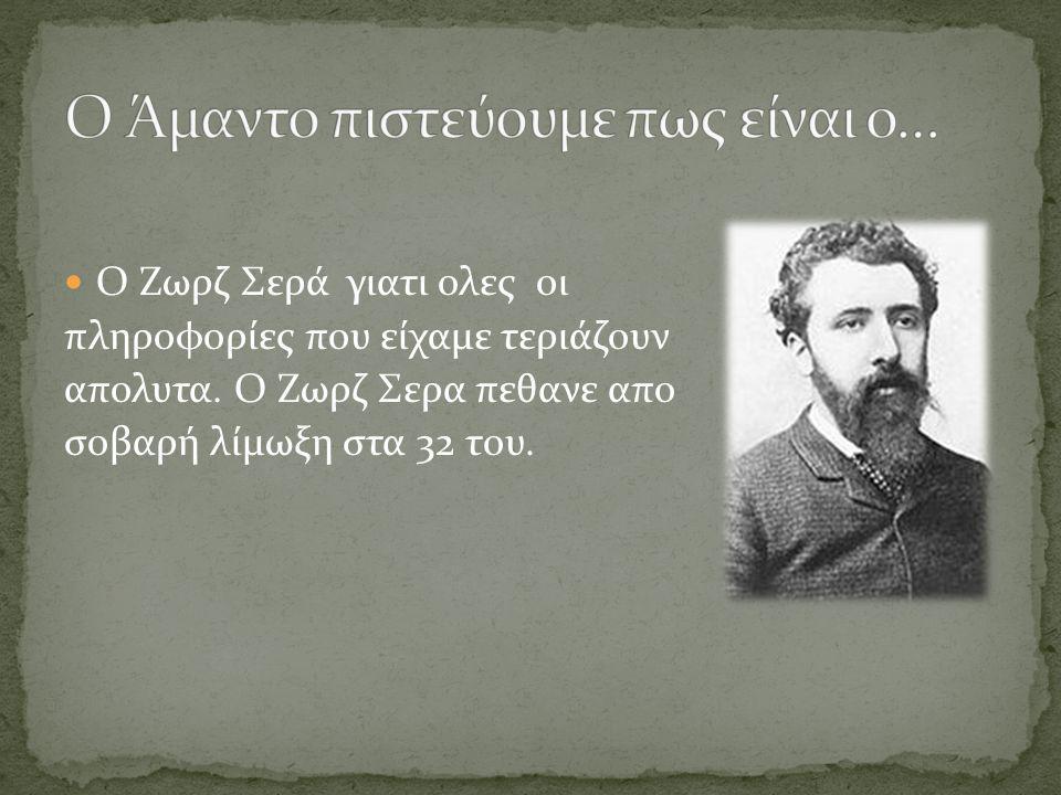 Ο Ζωρζ Σερά γιατι ολες οι πληροφορίες που είχαμε τεριάζουν απολυτα. Ο Ζωρζ Σερα πεθανε απο σοβαρή λίμωξη στα 32 του.