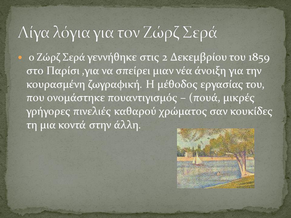 ο Ζώρζ Σερά γεννήθηκε στις 2 Δεκεμβρίου του 1859 στο Παρίσι,για να σπείρει μιαν νέα άνοιξη για την κουρασμένη ζωγραφική. Η μέθοδος εργασίας του, που ο