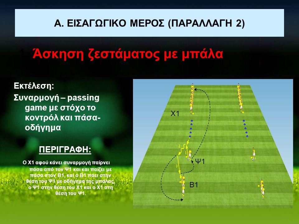 Α. ΕΙΣΑΓΩΓΙΚΟ ΜΕΡΟΣ (ΠΑΡΑΛΛΑΓΗ 2) 1. Άσκηση ζεστάματος με μπάλα Εκτέλεση: Συναρμογή – passing game με στόχο το κοντρόλ και πάσα- οδήγημα ΠΕΡΙΓΡΑΦΗ: Ο