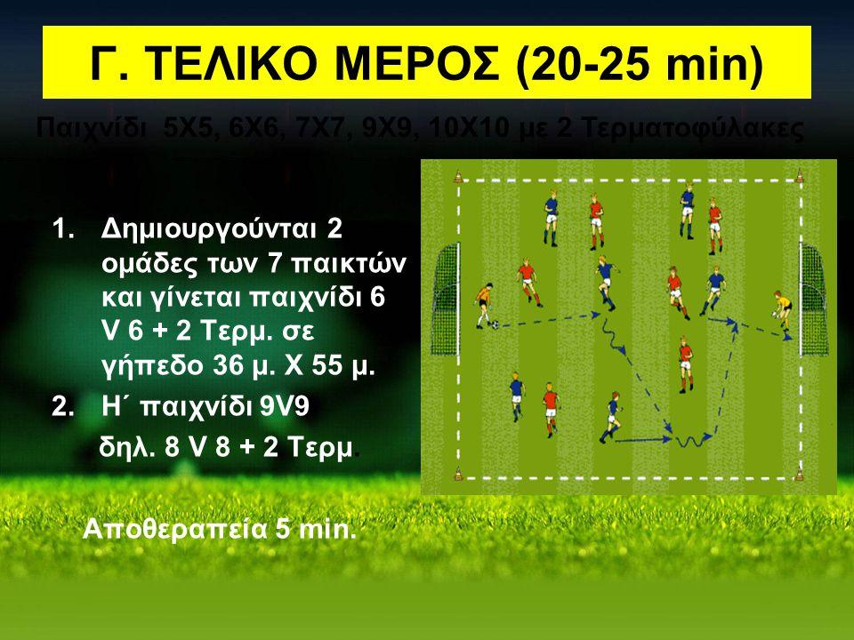 Γ. ΤΕΛΙΚΟ ΜΕΡΟΣ (20-25 min) 1.Δημιουργούνται 2 ομάδες των 7 παικτών και γίνεται παιχνίδι 6 V 6 + 2 Τερμ. σε γήπεδο 36 μ. Χ 55 μ. 2.Η΄ παιχνίδι 9V9 δηλ