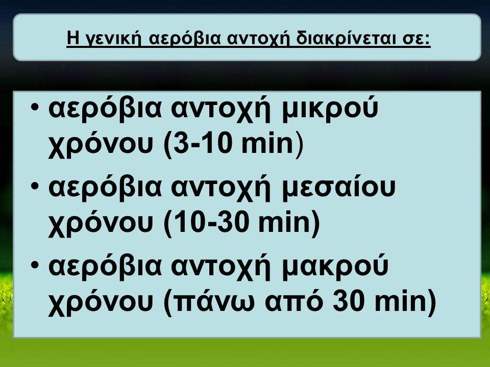 αερόβια αντοχή μικρού χρόνου (3-10 min) αερόβια αντοχή μεσαίου χρόνου (10-30 min) αερόβια αντοχή μακρού χρόνου (πάνω από 30 min) Η γενική αερόβια αντο