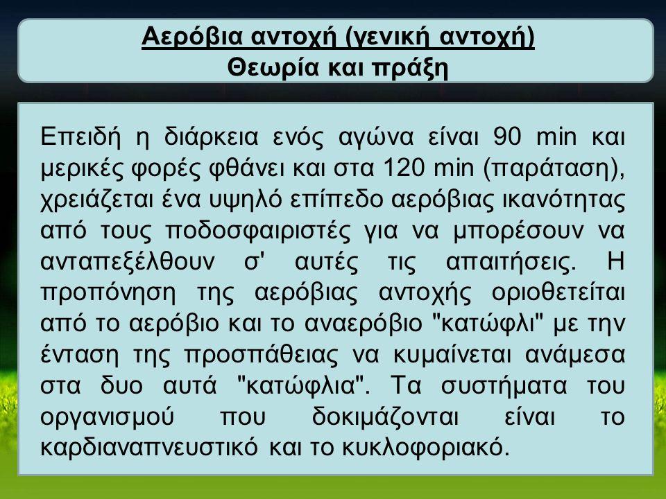 Αερόβια αντοχή (γενική αντοχή) Θεωρία και πράξη Επειδή η διάρκεια ενός αγώνα είναι 90 min και μερικές φορές φθάνει και στα 120 min (παράταση), χρειάζ