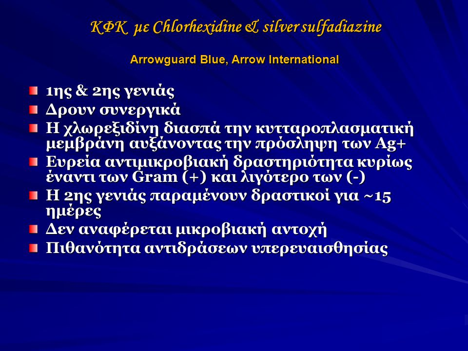 ΚΦΚ με Chlorhexidine & silver sulfadiazine Arrowguard Blue, Arrow International 1ης & 2ης γενιάς Δρουν συνεργικά Η χλωρεξιδίνη διασπά την κυτταροπλασματική μεμβράνη αυξάνοντας την πρόσληψη των Ag+ Ευρεία αντιμικροβιακή δραστηριότητα κυρίως έναντι των Gram (+) και λιγότερο των (-) Η 2ης γενιάς παραμένουν δραστικοί για ~15 ημέρες Δεν αναφέρεται μικροβιακή αντοχή Πιθανότητα αντιδράσεων υπερευαισθησίας