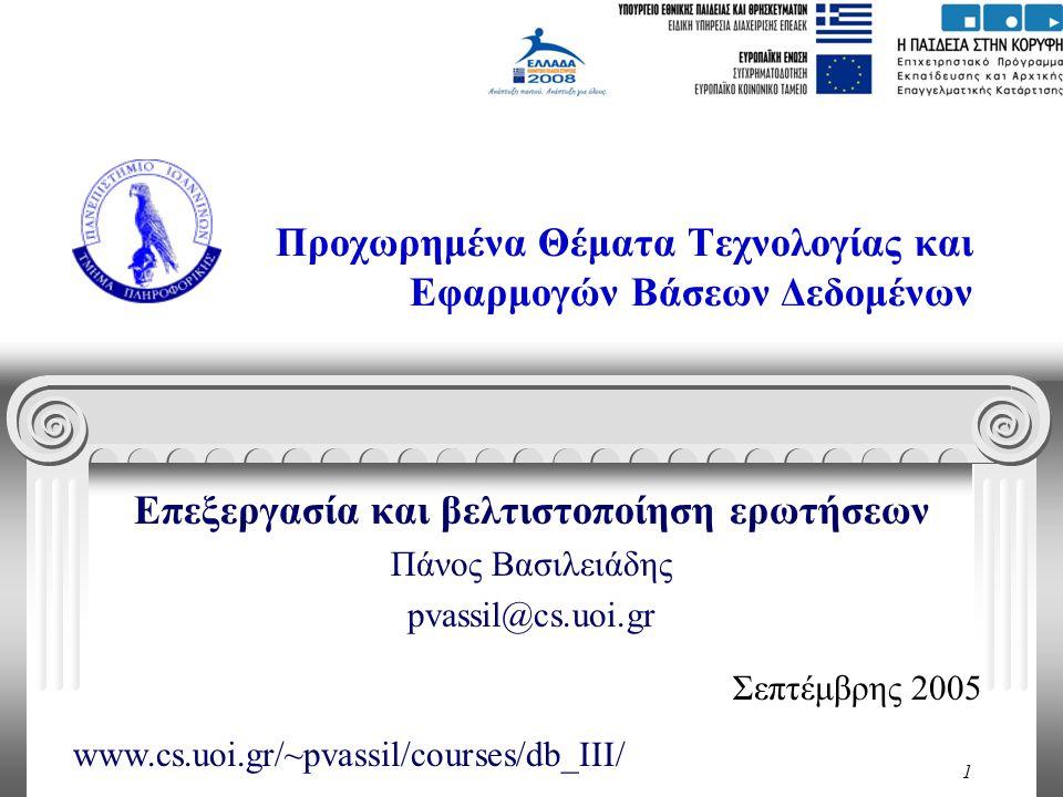 1 Προχωρημένα Θέματα Τεχνολογίας και Εφαρμογών Βάσεων Δεδομένων Επεξεργασία και βελτιστοποίηση ερωτήσεων Πάνος Βασιλειάδης pvassil@cs.uoi.gr Σεπτέμβρης 2005 www.cs.uoi.gr/~pvassil/courses/db_III/