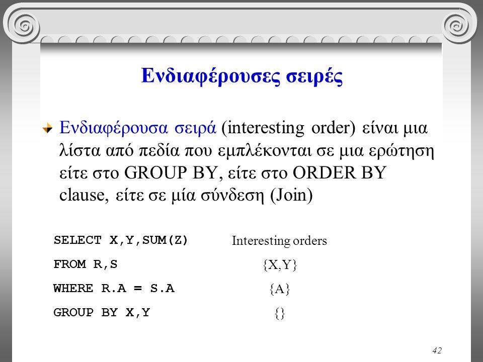 42 Ενδιαφέρουσες σειρές Ενδιαφέρουσα σειρά (interesting order) είναι μια λίστα από πεδία που εμπλέκονται σε μια ερώτηση είτε στο GROUP BY, είτε στο ORDER BY clause, είτε σε μία σύνδεση (Join) SELECT X,Y,SUM(Z) FROM R,S WHERE R.A = S.A GROUP BY X,Y Interesting orders {X,Y} {A} {}