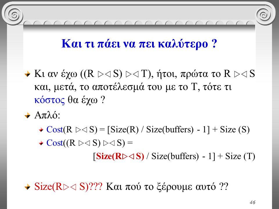 46 Και τι πάει να πει καλύτερο ? Κι αν έχω ((R  S)  T), ήτοι, πρώτα το R  S και, μετά, το αποτέλεσμά του με το Τ, τότε τι κόστος θα έχω ? Απλό: