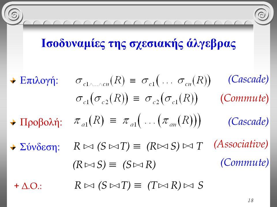 18 Ισοδυναμίες της σχεσιακής άλγεβρας ( Commute ) Προβολή: (Cascade) Σύνδεση: R (S T) (R S) T (Associative) (R S) (S R) (Commute) R (S T) (T R) S + Δ.