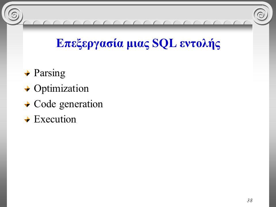 38 Επεξεργασία μιας SQL εντολής Parsing Optimization Code generation Execution