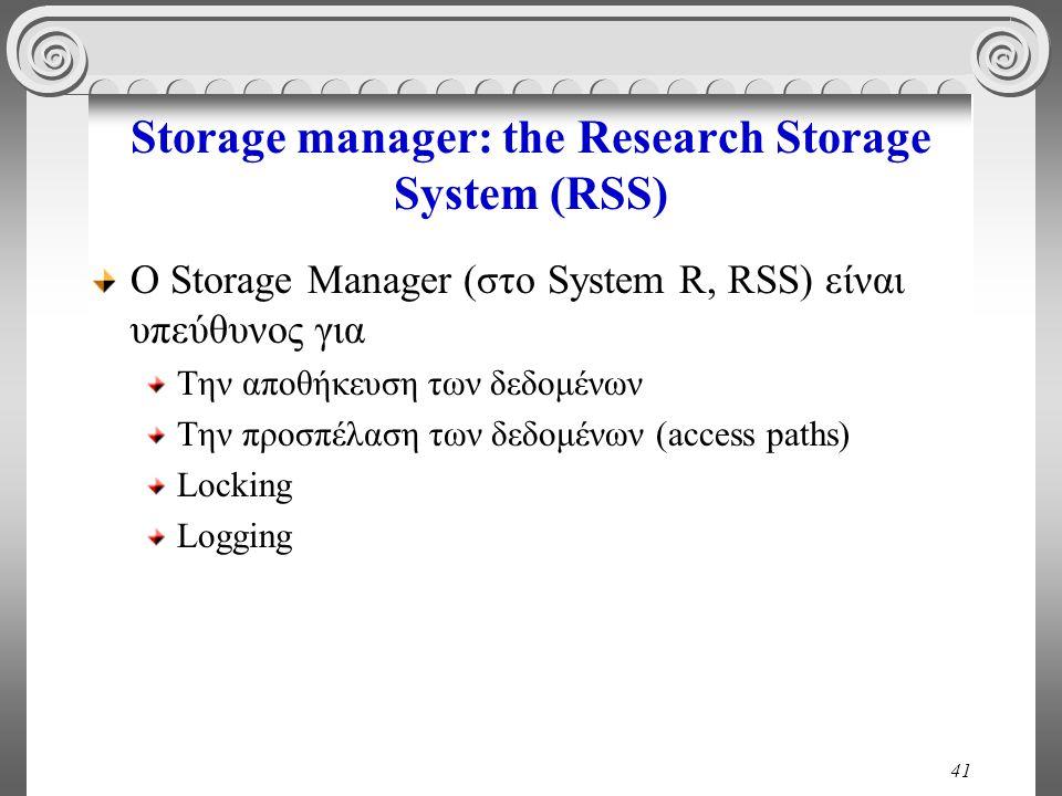 41 Storage manager: the Research Storage System (RSS) O Storage Manager (στο System R, RSS) είναι υπεύθυνος για Την αποθήκευση των δεδομένων Την προσπέλαση των δεδομένων (access paths) Locking Logging