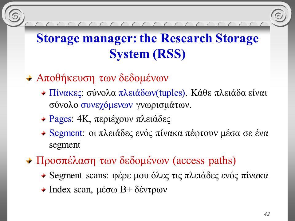 42 Storage manager: the Research Storage System (RSS) Αποθήκευση των δεδομένων Πίνακες: σύνολα πλειάδων(tuples). Κάθε πλειάδα είναι σύνολο συνεχόμενων