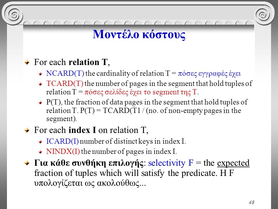 48 Μοντέλο κόστους For each relation T, NCARD(T) the cardinality of relation T = πόσες εγγραφές έχει TCARD(T) the number of pages in the segment that hold tuples of relation T = πόσες σελίδες έχει το segment της Τ.
