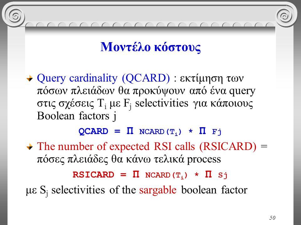 50 Μοντέλο κόστους Query cardinality (QCARD) : εκτίμηση των πόσων πλειάδων θα προκύψουν από ένα query στις σχέσεις T i με F j selectivities για κάποιους Boolean factors j QCARD = Π NCARD(T i ) * Π Fj The number of expected RSI calls (RSICARD) = πόσες πλειάδες θα κάνω τελικά process RSICARD = Π NCARD(T i ) * Π Sj με S j selectivities of the sargable boolean factor