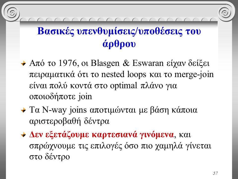 57 Βασικές υπενθυμίσεις/υποθέσεις του άρθρου Από το 1976, οι Blasgen & Eswaran είχαν δείξει πειραματικά ότι το nested loops και το merge-join είναι πολύ κοντά στο optimal πλάνο για οποιοδήποτε join Τα Ν-way joins αποτιμώνται με βάση κάποια αριστεροβαθή δέντρα Δεν εξετάζουμε καρτεσιανά γινόμενα, και σπρώχνουμε τις επιλογές όσο πιο χαμηλά γίνεται στο δέντρο