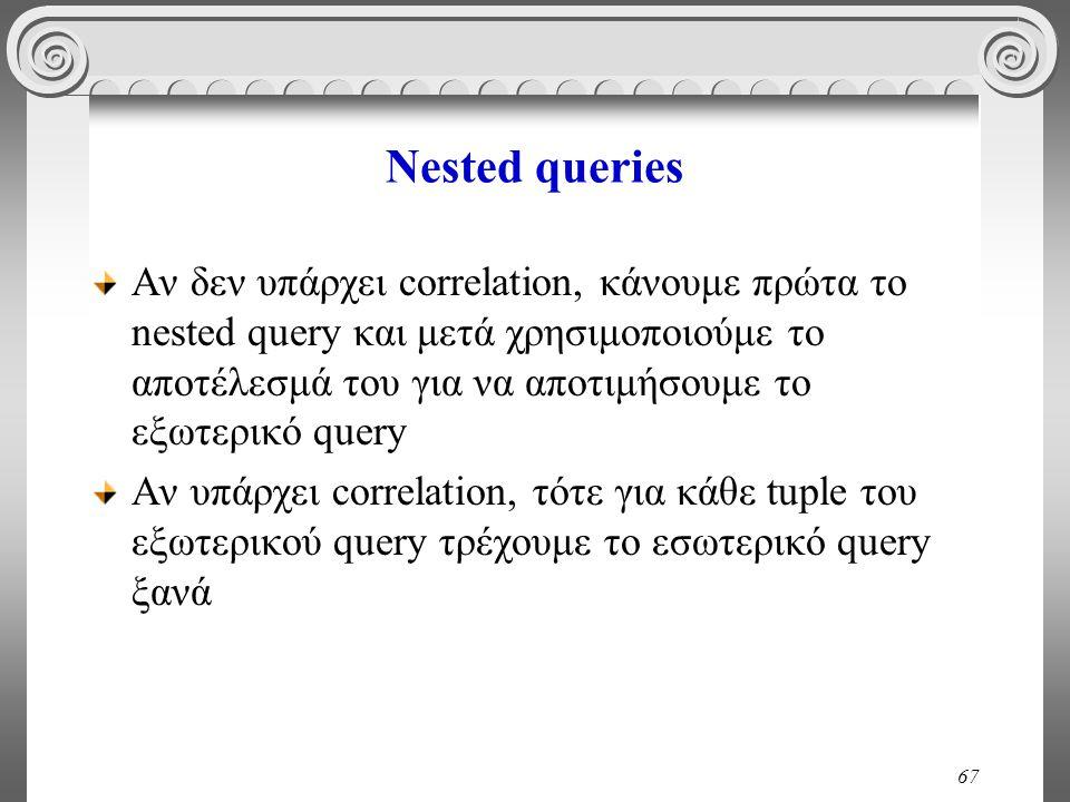 67 Nested queries Αν δεν υπάρχει correlation, κάνουμε πρώτα το nested query και μετά χρησιμοποιούμε το αποτέλεσμά του για να αποτιμήσουμε το εξωτερικό query Αν υπάρχει correlation, τότε για κάθε tuple του εξωτερικού query τρέχουμε το εσωτερικό query ξανά