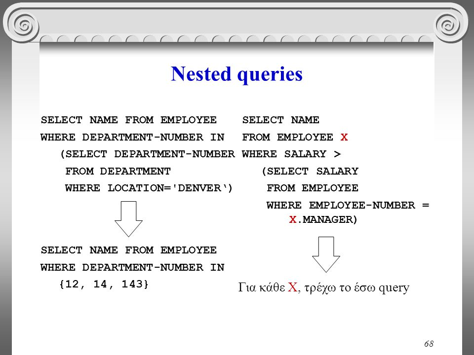 68 Nested queries SELECT NAME FROM EMPLOYEE WHERE DEPARTMENT-NUMBER IN (SELECT DEPARTMENT-NUΜBER FROM DEPARTMENT WHERE LOCATION= DENVER') SELECT NAME FROM EMPLOYEE X WHERE SALARY > (SELECT SALARY FROM EMPLOYEE WHERE EMPLOYEE-NUMBER = X.MANAGER) SELECT NAME FROM EMPLOYEE WHERE DEPARTMENT-NUMBER IN {12, 14, 143} Για κάθε Χ, τρέχω το έσω query
