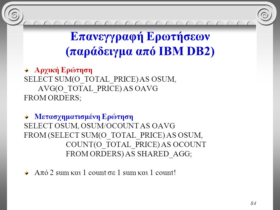 84 Επανεγγραφή Ερωτήσεων (παράδειγμα από IBM DB2) Αρχική Ερώτηση SELECT SUM(O_TOTAL_PRICE) AS OSUM, AVG(O_TOTAL_PRICE) AS OAVG FROM ORDERS; Μετασχηματισμένη Ερώτηση SELECT OSUM, OSUM/OCOUNT AS OAVG FROM (SELECT SUM(O_TOTAL_PRICE) AS OSUM, COUNT(O_TOTAL_PRICE) AS OCOUNT FROM ORDERS) AS SHARED_AGG; Από 2 sum και 1 count σε 1 sum και 1 count!