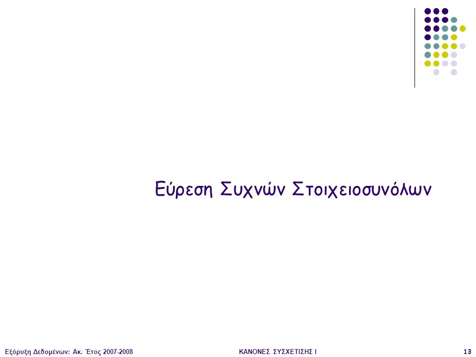 Εξόρυξη Δεδομένων: Ακ. Έτος 2007-2008ΚΑΝΟΝΕΣ ΣΥΣΧΕΤΙΣΗΣ Ι13 Εύρεση Συχνών Στοιχειοσυνόλων