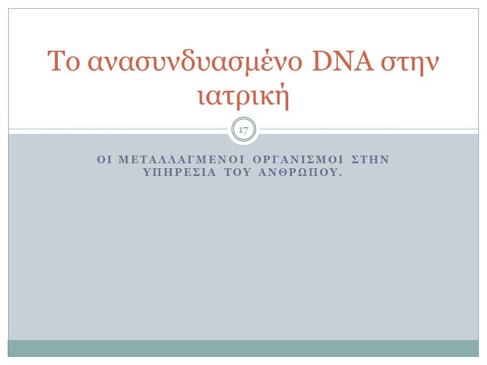 ΟΙ ΜΕΤΑΛΛΑΓΜΕΝΟΙ ΟΡΓΑΝΙΣΜΟΙ ΣΤΗΝ ΥΠΗΡΕΣΙΑ ΤΟΥ ΑΝΘΡΩΠΟΥ. 17 Το ανασυνδυασμένο DNA στην ιατρική
