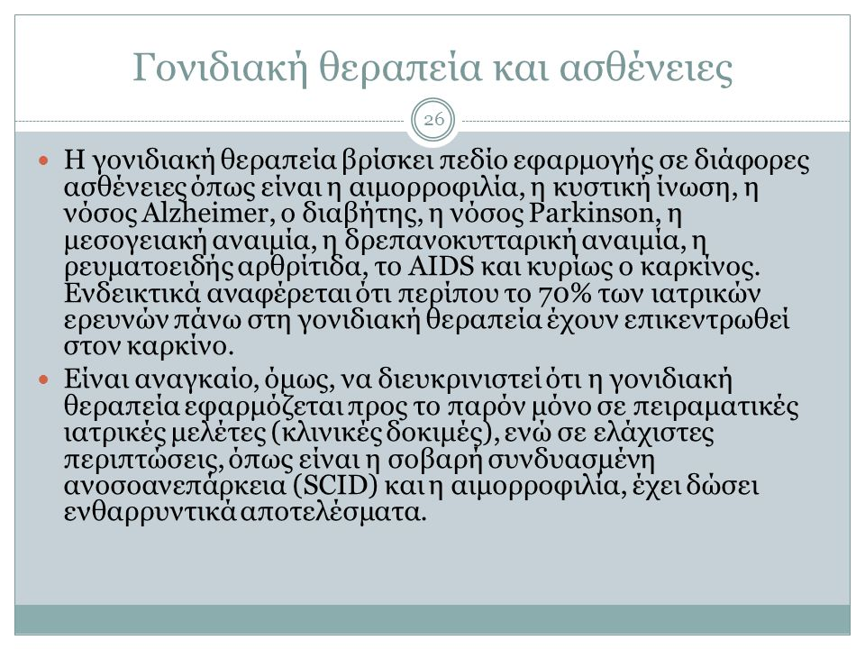 Γονιδιακή θεραπεία και ασθένειες 26 Η γονιδιακή θεραπεία βρίσκει πεδίο εφαρμογής σε διάφορες ασθένειες όπως είναι η αιμορροφιλία, η κυστική ίνωση, η νόσος Alzheimer, ο διαβήτης, η νόσος Parkinson, η μεσογειακή αναιμία, η δρεπανοκυτταρική αναιμία, η ρευματοειδής αρθρίτιδα, το AIDS και κυρίως ο καρκίνος.