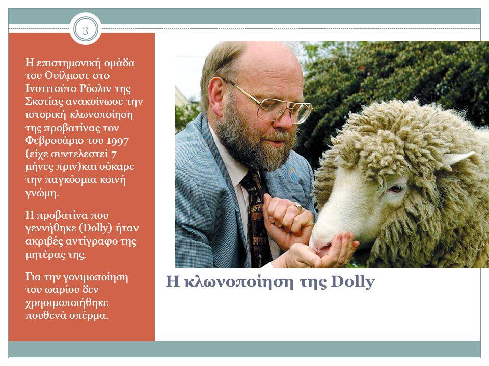 3 Η κλωνοποίηση της Dolly Η επιστηµονική οµάδα του Ουίλµουτ στο Ινστιτούτο Ρόσλιν της Σκοτίας ανακοίνωσε την ιστορική κλωνοποίηση της προβατίνας τον Φεβρουάριο του 1997 (είχε συντελεστεί 7 µήνες πριν)και σόκαρε την παγκόσμια κοινή γνώµη.