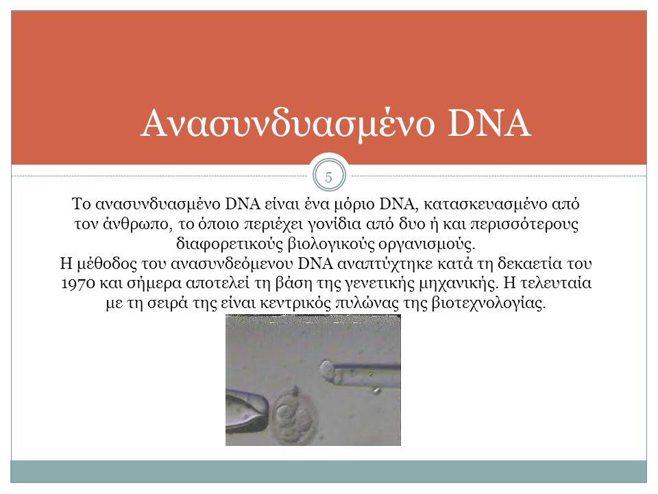 5 Ανασυνδυασμένο DNA Το ανασυνδυασμένο DNA είναι ένα μόριο DNA, κατασκευασμένο από τον άνθρωπο, το όποιο περιέχει γονίδια από δυο ή και περισσότερους διαφορετικούς βιολογικούς οργανισμούς.