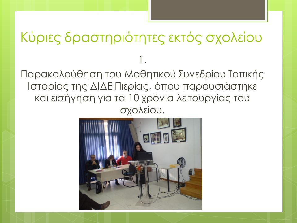 Κύριες δραστηριότητες εκτός σχολείου 1. Παρακολούθηση του Μαθητικού Συνεδρίου Τοπικής Ιστορίας της ΔΙΔΕ Πιερίας, όπου παρουσιάστηκε και εισήγηση για τ
