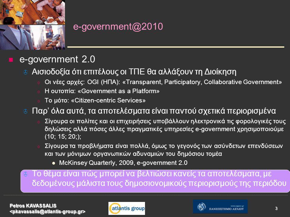 e-government 2.0   Αισιοδοξία ότι επιτέλους οι ΤΠΕ θα αλλάξουν τη Διοίκηση o o Οι νέες αρχές: OGI (ΗΠΑ): «Transparent, Participatory, Collaborative Government» o o Η ουτοπία: «Government as a Platform» o o Το μότο: «Citizen-centric Services»   Παρ' όλα αυτά, τα αποτελέσματα είναι παντού σχετικά περιορισμένα o o Σίγουρα οι πολίτες και οι επιχειρήσεις υποβάλλουν ηλεκτρονικά τις φορολογικές τους δηλώσεις αλλά πόσες άλλες πραγματικές υπηρεσίες e-government χρησιμοποιούμε (10; 15; 20;); o o Σίγουρα τα προβλήματα είναι πολλά, όμως το γεγονός των ασύνδετων επενδύσεων και των μόνιμων οργανωτικών αδυναμιών του δημόσιου τομέα McKinsey Quarterly, 2009, e-government 2.0   Το θέμα είναι πώς μπορεί να βελτιώσει κανείς τα αποτελέσματα, με δεδομένους μάλιστα τους δημοσιονομικούς περιορισμούς της περιόδου e-government@2010 Petros KAVASSALIS 3