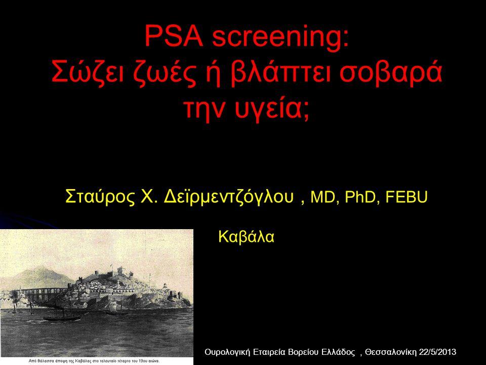 PSA screening: Σώζει ζωές ή βλάπτει σοβαρά την υγεία; Σταύρος Χ. Δεϊρμεντζόγλου, MD, PhD, FEBU Καβάλα Ουρολογική Εταιρεία Βορείου Ελλάδος, Θεσσαλονίκη