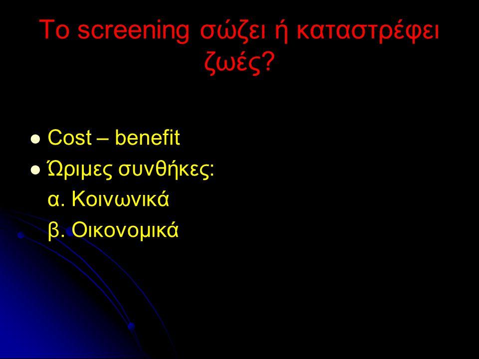 Το screening σώζει ή καταστρέφει ζωές? Cost – benefit Ώριμες συνθήκες: α. Κοινωνικά β. Οικονομικά