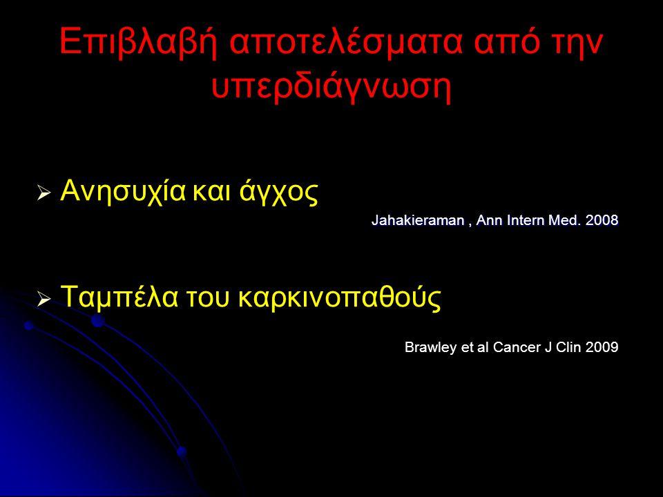 Επιβλαβή αποτελέσματα από την υπερδιάγνωση   Ανησυχία και άγχος Jahakieraman, Ann Intern Med. 2008   Ταμπέλα του καρκινοπαθούς Brawley et al Cance