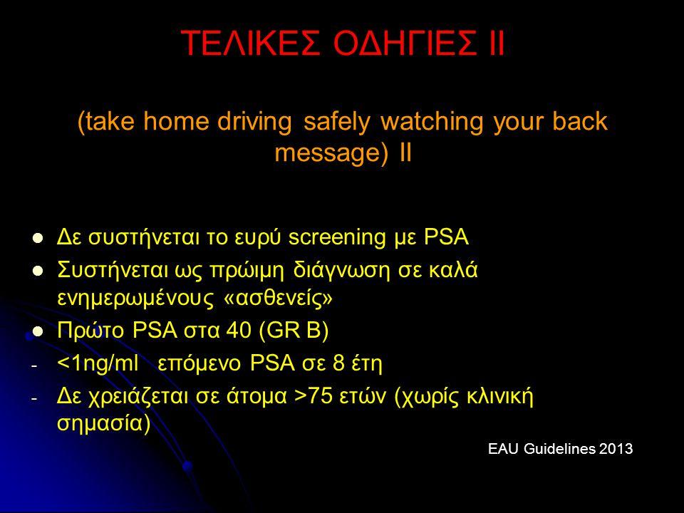 ΤΕΛΙΚΕΣ ΟΔΗΓΙΕΣ ΙΙ (take home driving safely watching your back message) ΙΙ Δε συστήνεται το ευρύ screening με PSA Συστήνεται ως πρώιμη διάγνωση σε κα
