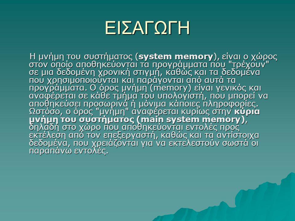ΕΙΣΑΓΩΓΗ Η μνήμη του συστήματος (system memory), είναι ο χώρος στον οποίο αποθηκεύονται τα προγράμματα που τρέχουν σε μια δεδομένη χρονική στιγμή, καθώς και τα δεδομένα που χρησιμοποιούνται και παράγονται από αυτά τα προγράμματα.