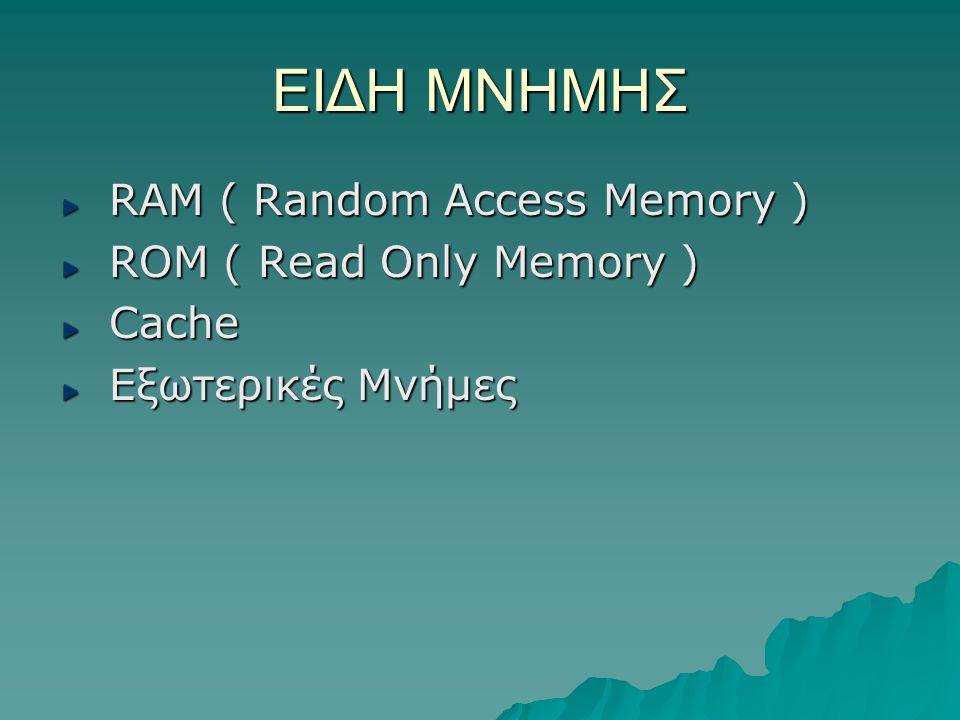 ΕΙΔΗ ΜΝΗΜΗΣ RAM ( Random Access Memory ) RAM ( Random Access Memory ) ROM ( Read Only Memory ) ROM ( Read Only Memory ) Cache Cache Εξωτερικές Μνήμες Εξωτερικές Μνήμες