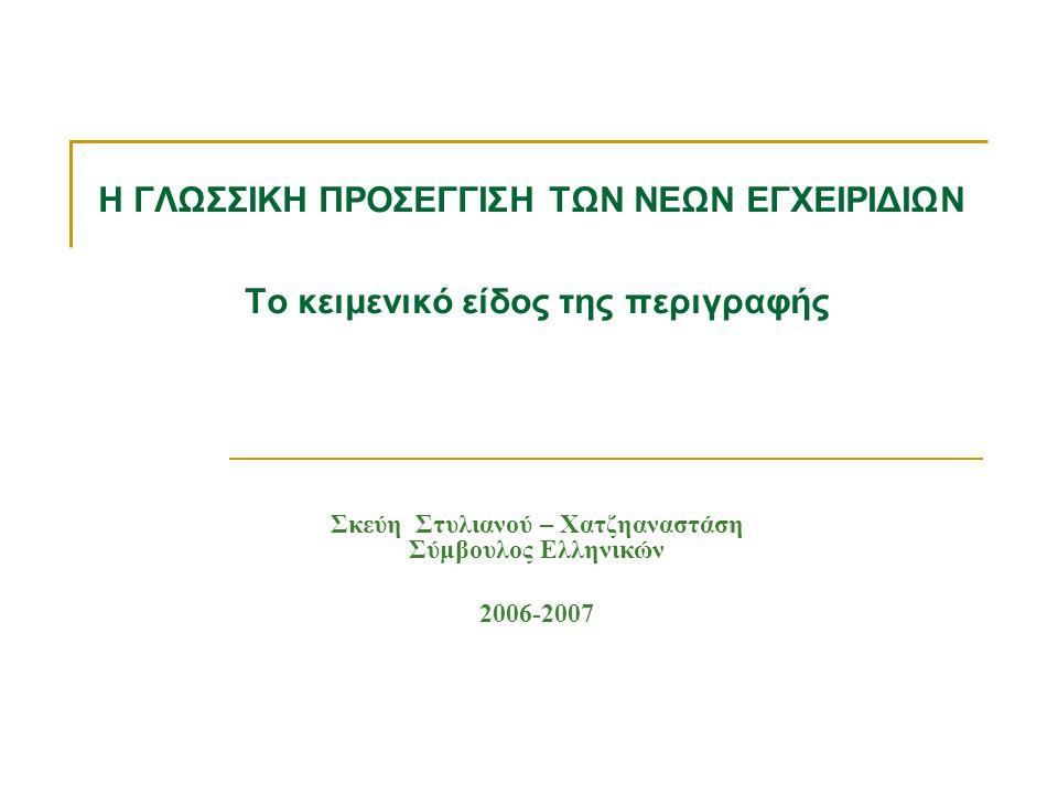 Η ΓΛΩΣΣΙΚΗ ΠΡΟΣΕΓΓΙΣΗ ΤΩΝ ΝΕΩΝ ΕΓΧΕΙΡΙΔΙΩΝ Το κειμενικό είδος της περιγραφής Σκεύη Στυλιανού – Χατζηαναστάση Σύμβουλος Ελληνικών 2006-2007