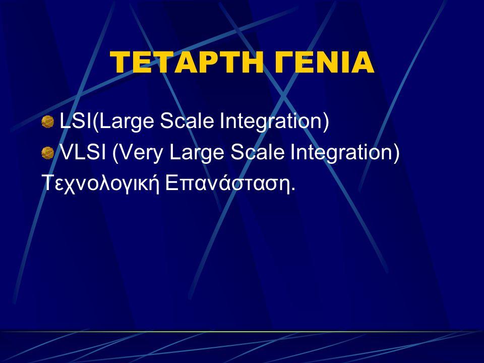 ΤΕΤΑΡΤΗ ΓΕΝΙΑ LSI(Large Scale Integration) VLSI (Very Large Scale Integration) Τεχνολογική Επανάσταση.