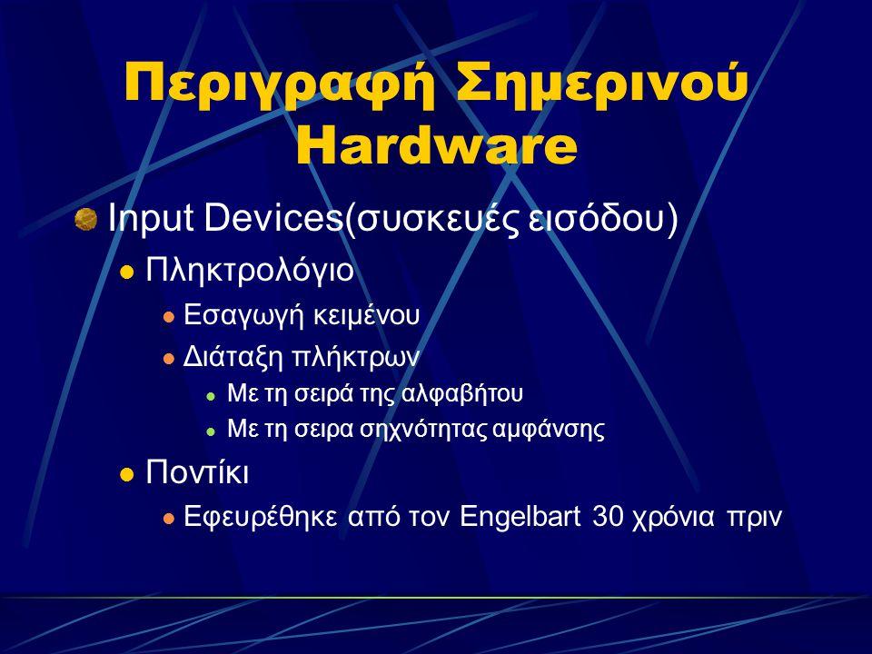 Περιγραφή Σημερινού Hardware Input Devices(συσκευές εισόδου) Πληκτρολόγιο Εσαγωγή κειμένου Διάταξη πλήκτρων Με τη σειρά της αλφαβήτου Με τη σειρα σηχνότητας αμφάνσης Ποντίκι Εφευρέθηκε από τον Εngelbart 30 χρόνια πριν