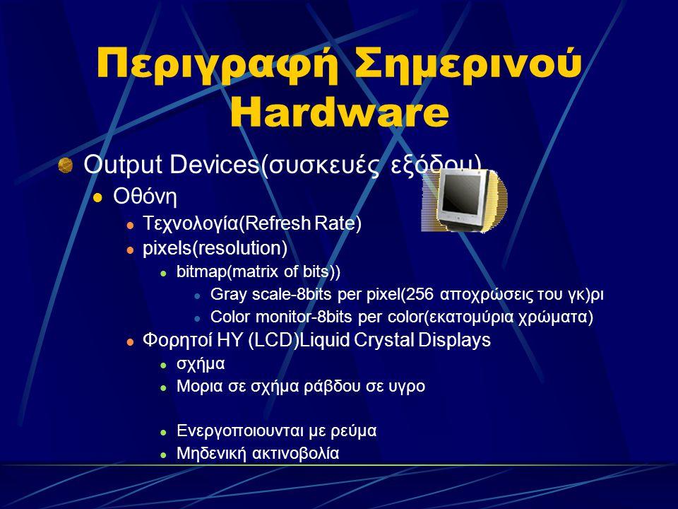 Περιγραφή Σημερινού Hardware Output Devices(συσκευές εξόδου) Οθόνη Τεχνολογία(Refresh Rate) pixels(resolution) bitmap(matrix of bits)) Gray scale-8bits per pixel(256 αποχρώσεις του γκ)ρι Color monitor-8bits per color(εκατομύρια χρώματα) Φορητοί ΗΥ (LCD)Liquid Crystal Displays σχήμα Mορια σε σχήμα ράβδου σε υγρο Ενεργοποιουνται με ρεύμα Μηδενική ακτινοβολία