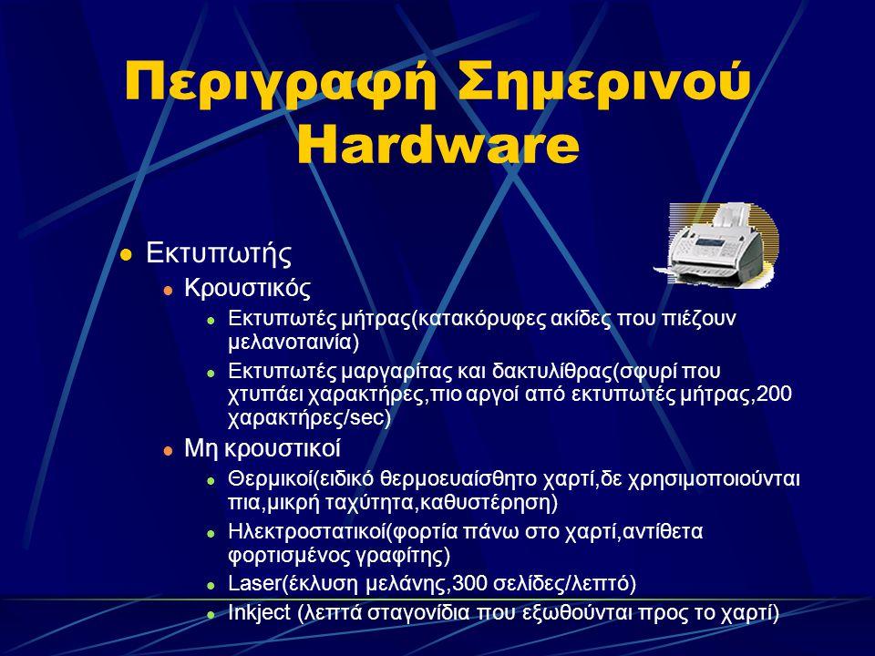 Περιγραφή Σημερινού Hardware Εκτυπωτής Κρουστικός Εκτυπωτές μήτρας(κατακόρυφες ακίδες που πιέζουν μελανοταινία) Εκτυπωτές μαργαρίτας και δακτυλίθρας(σφυρί που χτυπάει χαρακτήρες,πιο αργοί από εκτυπωτές μήτρας,200 χαρακτήρες/sec) Mη κρουστικοί Θερμικοί(ειδικό θερμοευαίσθητο χαρτί,δε χρησιμοποιούνται πια,μικρή ταχύτητα,καθυστέρηση) Ηλεκτροστατικοί(φορτία πάνω στο χαρτί,αντίθετα φορτισμένος γραφίτης) Laser(έκλυση μελάνης,300 σελίδες/λεπτό) Inkject (λεπτά σταγονίδια που εξωθούνται προς το χαρτί)