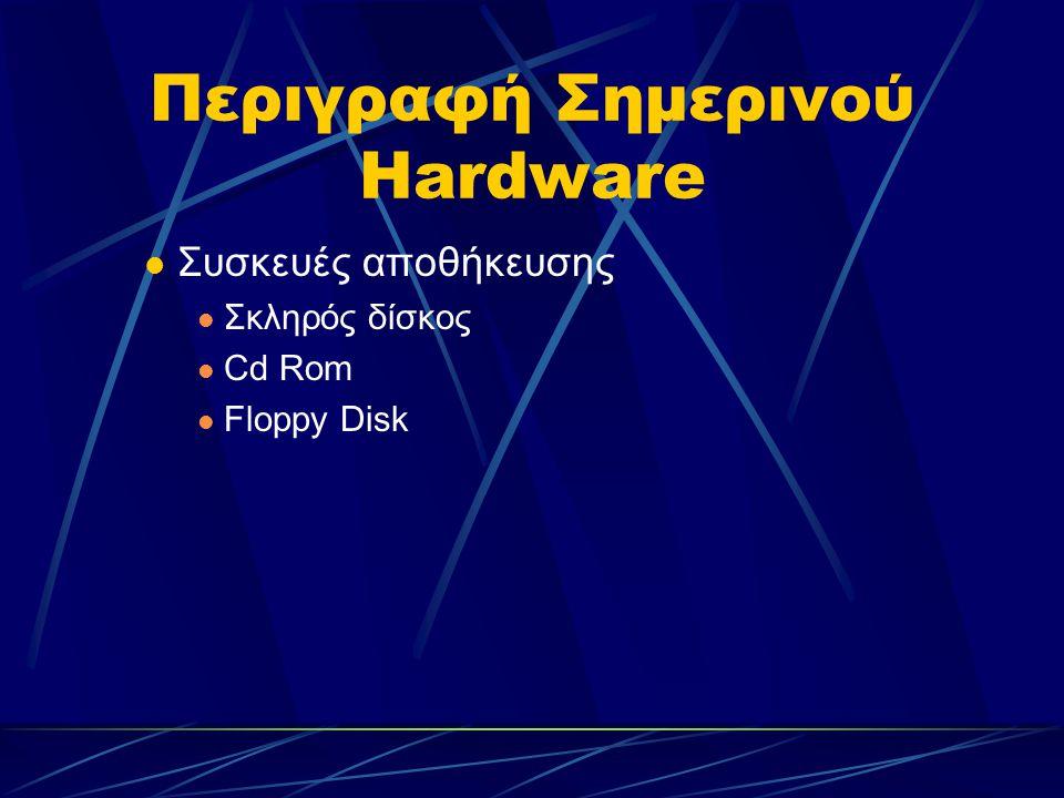 Περιγραφή Σημερινού Hardware Συσκευές αποθήκευσης Σκληρός δίσκος Cd Rom Floppy Disk