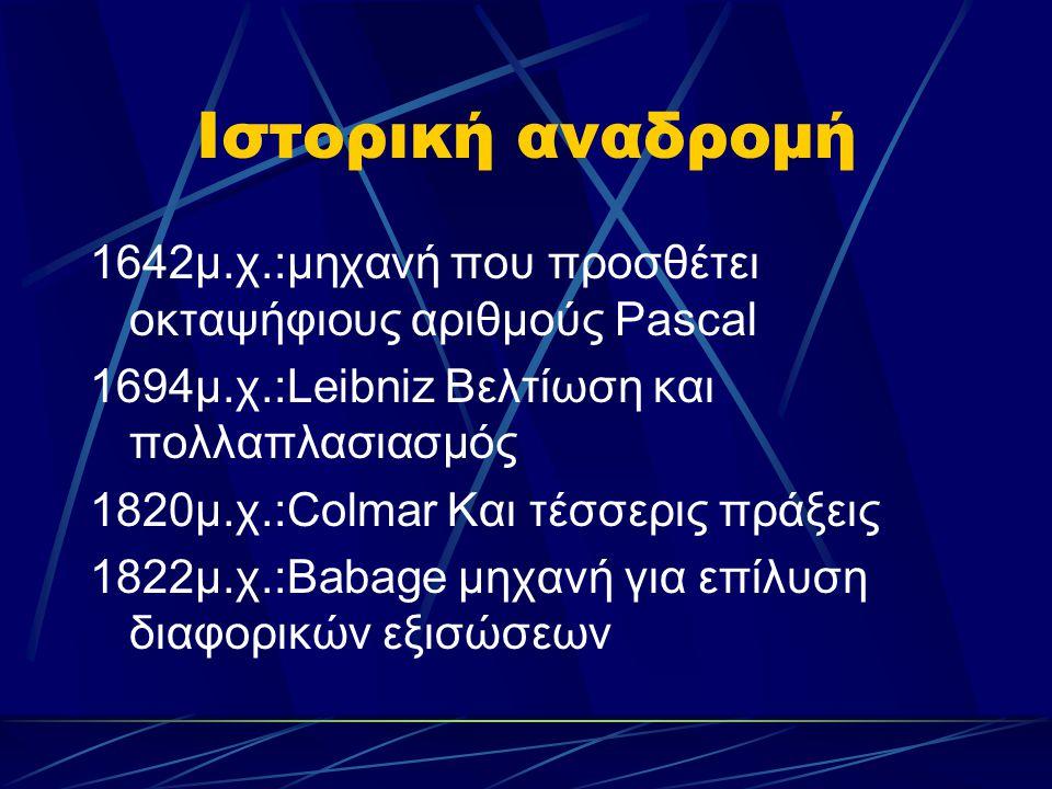 Ιστορική αναδρομή 1642μ.χ.:μηχανή που προσθέτει οκταψήφιους αριθμούς Pascal 1694μ.χ.:Leibniz Βελτίωση και πολλαπλασιασμός 1820μ.χ.:Colmar Και τέσσερις πράξεις 1822μ.χ.:Babage μηχανή για επίλυση διαφορικών εξισώσεων