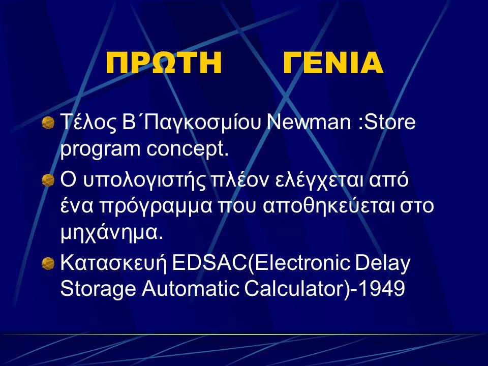 ΠΡΩΤΗ ΓΕΝΙΑ Τέλος Β΄Παγκοσμίου Newman :Store program concept.
