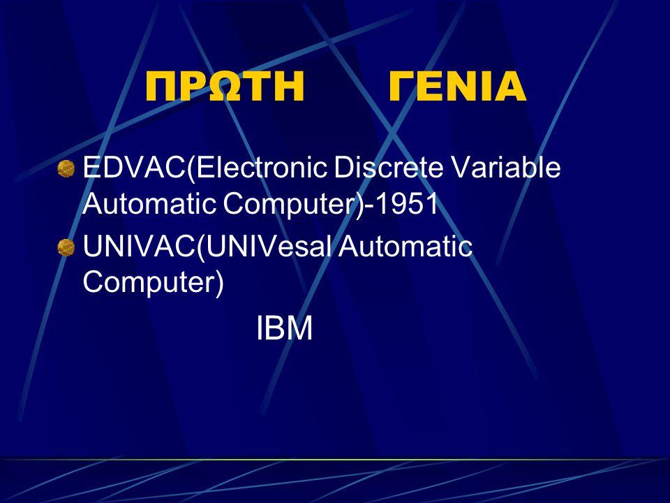 ΠΡΩΤΗ ΓΕΝΙΑ EDVAC(Electronic Discrete Variable Automatic Computer)-1951 UNIVAC(UNIVesal Automatic Computer) IBM