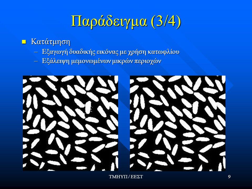 ΤΜΗΥΠ / ΕΕΣΤ9 Παράδειγμα (3/4) Κατάτμηση Κατάτμηση –Εξαγωγή δυαδικής εικόνας με χρήση κατωφλίου –Εξάλειψη μεμονωμένων μικρών περιοχών