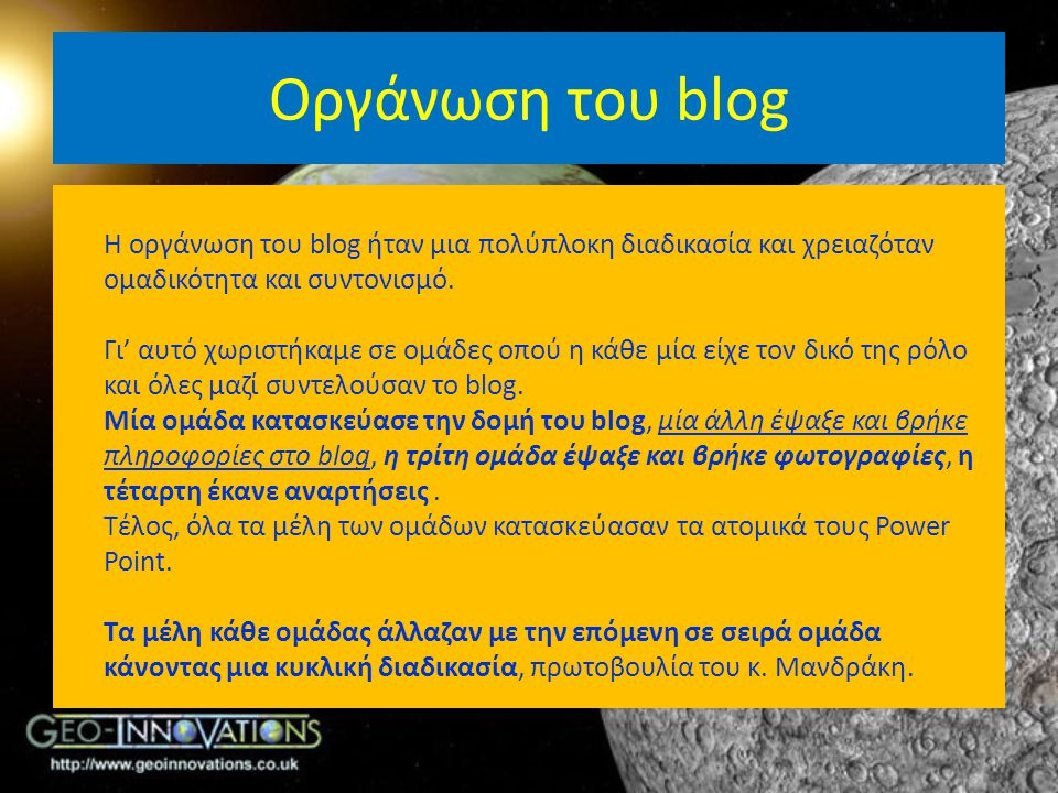 Οργάνωση του blog Η οργάνωση του blog ήταν μια πολύπλοκη διαδικασία και χρειαζόταν ομαδικότητα και συντονισμό. Γι' αυτό χωριστήκαμε σε ομάδες οπού η κ