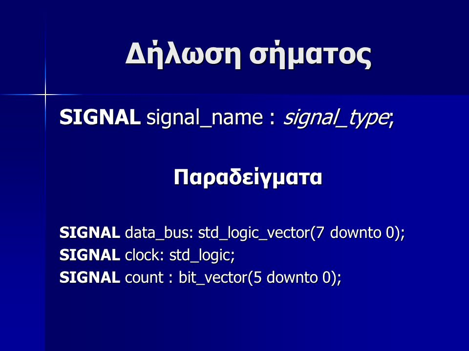 Δήλωση σήματος SIGNAL signal_name : signal_type; Παραδείγματα SIGNAL data_bus: std_logic_vector(7 downto 0); SIGNAL clock: std_logic; SIGNAL count : bit_vector(5 downto 0);