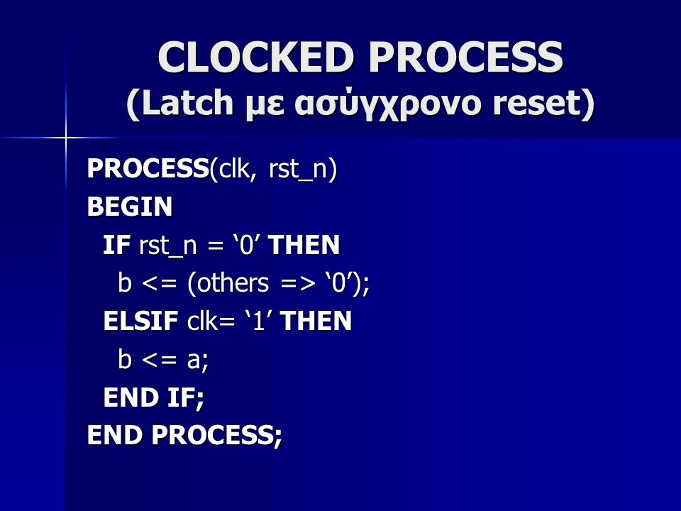 CLOCKED PROCESS (Latch με σύγχρονο reset) PROCESS(clk, rst_n) BEGIN IF clk = '1' THEN IF clk = '1' THEN if rst_n = '0' then if rst_n = '0' then b '0'); b '0'); else b <= a; else b <= a; end if; end if; END IF; END IF; END PROCESS;