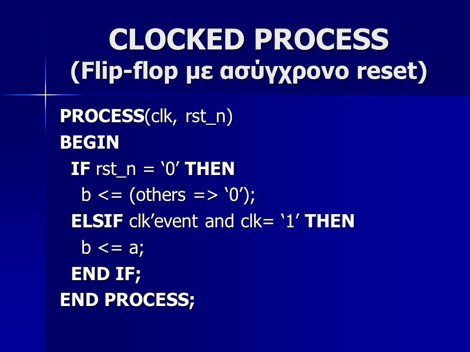 CLOCKED PROCESS (Flip-flop με ασύγχρονο reset) PROCESS(clk, rst_n) BEGIN IF rst_n = '0' THEN IF rst_n = '0' THEN b '0'); b '0'); ELSIF clk'event and clk= '1' THEN ELSIF clk'event and clk= '1' THEN b <= a; b <= a; END IF; END IF; END PROCESS;