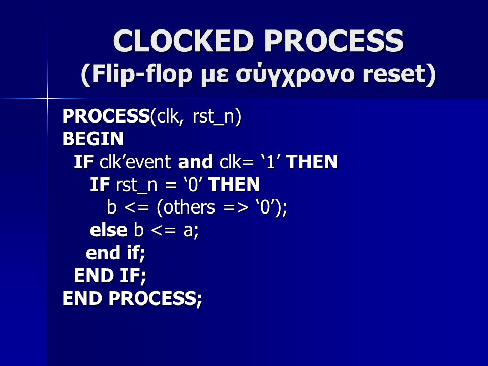 CLOCKED PROCESS (Flip-flop με σύγχρονο reset) PROCESS(clk, rst_n) BEGIN IF clk'event and clk= '1' THEN IF clk'event and clk= '1' THEN IF rst_n = '0' THEN IF rst_n = '0' THEN b '0'); b '0'); else b <= a; else b <= a; end if; end if; END IF; END IF; END PROCESS;