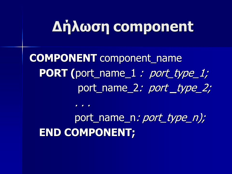 Δήλωση component COMPONENT component_name PORT (port_name_1 : port_type_1; PORT (port_name_1 : port_type_1; port_name_2: port _type_2; port_name_2: port _type_2;......