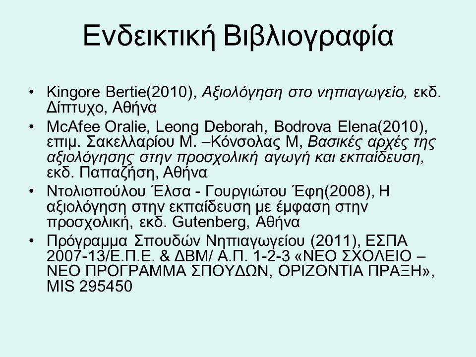 Ενδεικτική Βιβλιογραφία Κingore Bertie(2010), Aξιολόγηση στο νηπιαγωγείο, εκδ. Δίπτυχο, Αθήνα ΜcAfee Oralie, Leong Deborah, Bodrova Elena(2010), επιμ.